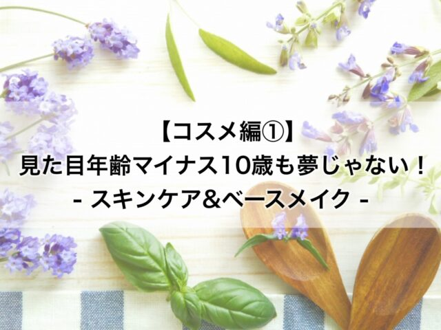 【コスメ編①】見た目年齢マイナス10歳も夢じゃない!